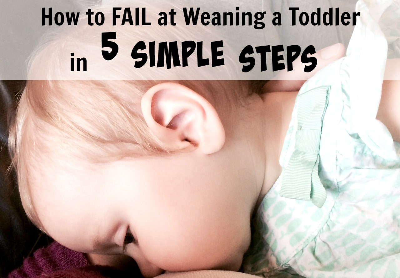 How to FAIL at Weaning a Toddler in 5 Simple Steps